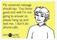 My voicemail message should say: You know good and well I'm not going to answer so please hang up and text me. I don't do phone calls.