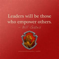 Gryffindor- Leaders will be those who empower others.