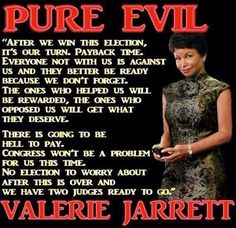If you don't know about VALERIE JARRETT, Google it...before it gets scrubbed. SHE is your shadow-President. SHE calls the shots. SHE is evil.