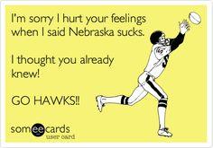 I'm sorry I hurt your feelings when I said Nebraska sucks. I thought you already knew! GO HAWKS!!