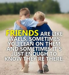 Friends are like walls...Sometimes you lean on them, sometimes it's enough to just know they are there.