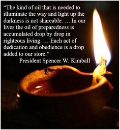 Quote from President Spencer W. Kimball about the oil in our lamps. Use with Lesson 28 or when discussing the ten virgins and why the wise ones could not share their oil with those who hadn't brought their own. Virginity Quotes, Borrowed Light, Lds Seminary, Walk In The Light, Relief Society Activities, Lds Quotes, Scripture Study, Girls Camp, Activity Days