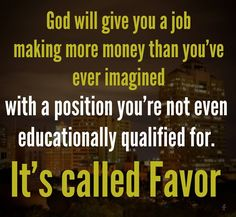 God will give you a job making more money that you've ever imagined with the position you're not even educationally qualified for. It's called Favor