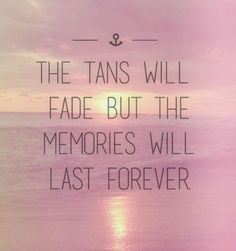 """The tans will fade, but the memories will last forever."""