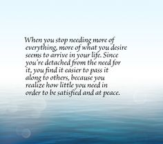 When you stop needing more of everything, more of what you desire seems to arrive in your life. Since you're detached from the need for it, you find it easier to pass it along to others, because you realize how little you need in order to be satisfied and at peace.