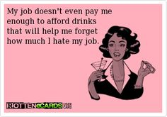 My job doesn't even pay me  enough to afford drinks  that will help me forget  how much I hate my job.