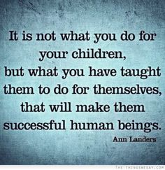 It is not what you do for your children but what you have taught them to do for themselves that will make them successful human beings