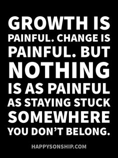 Growth Is Painful. Change Is Painful. But Nothing Is As Painful As Staying Stuck Somewhere You Don't Belong. Great Quotes, Quotes To Live By, Me Quotes, Motivational Quotes, Funny Quotes, Inspirational Quotes, Faith Quotes, True Words, Inspire Me