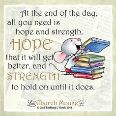 ♡✞♡ At the end of the day, all you need is hope and strength. Hope that it will get better, and Strength to hold on until it does. Amen...Little Church Mouse. 19 Feb. 2016 ♡✞♡