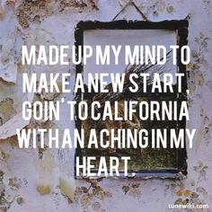 Made up my mind to make a new start, goin' to California with an aching in my heart. -Led Zeppelin