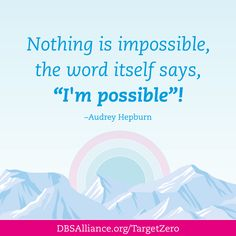 "Mental Health Quote: Nothing is impossible, the word itself says, ""I'm possible""!  Join DBSA this month in raising expectations for mental health treatment: http://www.dbsalliance.org/TargetZero"