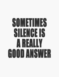 #Truth.  Silence is golden when you can't think of a good answer..