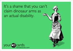 It's a shame that you can't claim dinosaur arms as an actual disability.