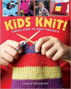 Kids Knit!: Simple Steps to Nifty Projects: Sarah Bradberry: 9781402740572: Amazon.com: Books