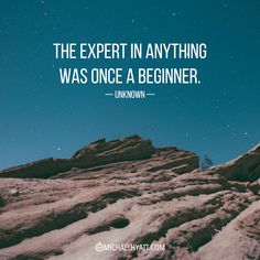 """""""The expert in anything was once a beginner."""" -Unknown  via Michael Hyatt"""
