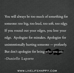 You will always be too much of something for someone: too big, too loud, too soft, too edgy. If you round out your edges, you lose your edge.  Apologize for mistakes. Apologize for unintentionally hurting someone — profusely. But don't apologize for being who you are. -Danielle Laporte