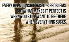 Every relationship has its problems. But what makes it perfect is when you still want to be there when everything sucks!