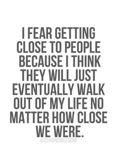 i fear getting close to people because i think they will just eventually walk out of my life no matter how close we were