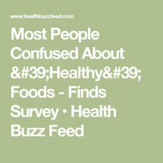 Most People Confused About 'Healthy' Foods - Finds Survey • Health Buzz Feed