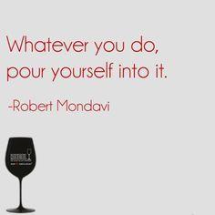 Whatever you do, pour yourself into it.  -Robert #Mondavi #Riedel #wine