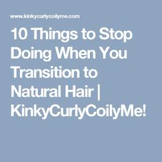 10 Things to Stop Doing When You Transition to Natural Hair | KinkyCurlyCoilyMe!