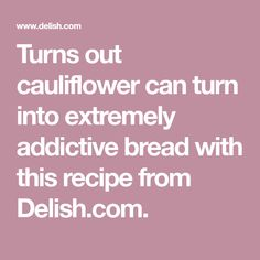 Turns out cauliflower can turn into extremely addictive bread with this recipe from Delish.com.