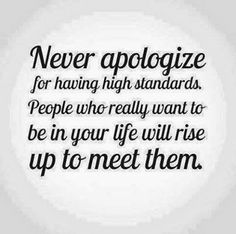 Never apologize for having high standards and NEVER lower yours for anyone, under any circumstances. Those high standards reflects your core values. Life Quotes Love, Great Quotes, Quotes To Live By, Inspirational Quotes, Awesome Quotes, Motivational Quotes, Daily Quotes, Getting Him Back, Think