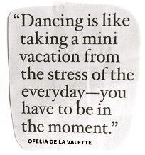 Dancing is like taking a mini vacation from the stress of the everyday - you have to be in the moment. - Ofelia de la Valette *