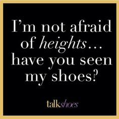 I'm not afraid of heights...have you seen my shoes?