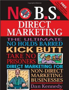 No B.S. Direct Marketing: The Ultimate, No Holds Barred, Kick Butt, Take No Prisoners Direct Marketing for Non-direct Marketing Businesses - Dan Kennedy