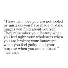 Those who love you are not fooled by mistakes you have made or dark images you hold about yourself. They remember your beauty when you feel ugly, your wholeness when you are broken, your innocnece when you feel guilty and your purpose when you are confused.