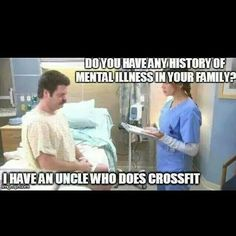 Do you have a history of mental illness in your family? I have an uncle who does crossfit.