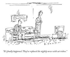 """""""It's finally happened. They've replaced the nightly news with cat videos."""" [The New Yorker cartoon]"""