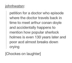 Or maybe one of the companions says it and the doctor is trying so hard to shush her but ACD still hears it and the rest of the episode is the doctor trying to convince him to continue writing...