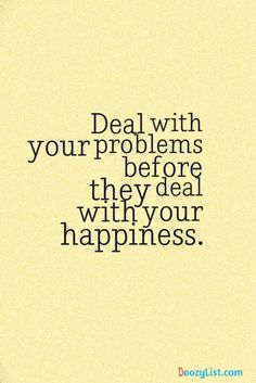 Deal with your problems before they deal with your happiness.