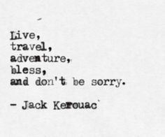 live, travel, adventure, bless, and don't be sorry.  -jack kerouac