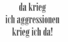 ... da krieg´ ich Aggressionen, krieg ich da!