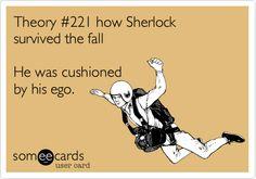 "Hahahahaha!  Sherlock: ""Theory #221 how Sherlock survived the fall -- He was cushioned by his ego."""