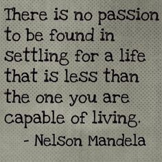 There is no passion to be found in settling for a life that is less than the one you are capable of living.