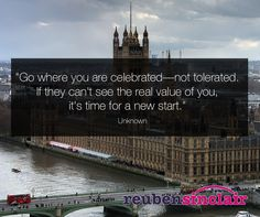 """""""Go where you are celebrated - not tolerated.  If they can't see the real value of you, it's time for a new start."""""""