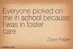 """""""Everyone picked on me in school because I was in foster care."""" Dave Pelzer"""