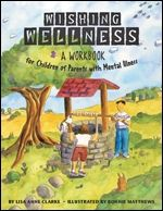 Wishing Wellness: A Workbook for Children of Parents with Mental Illness ~ written for the child whose mother or father is suffering from a serious mental illness, this book includes interactive questions and fun activities, and is an ideal tool for children and their therapists or other professional mental health workers.