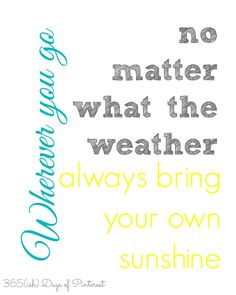 Free printable! (Click through to download watermark-free version) Wherever you are, no matter what the weather, always bring your own sunshine.