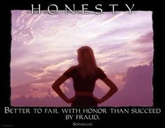 Better to fail with honor than succeed by fraud. ~ Socrates