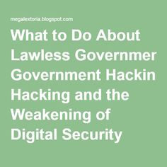 What to Do About Lawless Government Hacking and the Weakening of Digital…