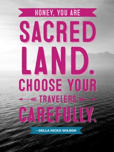 Honey, you are sacred land. Choose your travelers carefully. Quote by Della Hicks-Wilson.
