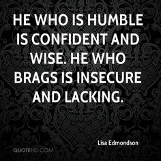 Lisa Edmondson Quotes - He who is humble is confident and wise. He who brags is insecure and lacking. Sarcastic Quotes, Wise Quotes, Great Quotes, Quotes To Live By, Motivational Quotes, Funny Quotes, Inspirational Quotes, Qoutes, Attention Seeker Quotes