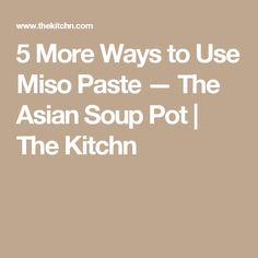 5 More Ways to Use Miso Paste — The Asian Soup Pot | The Kitchn