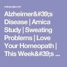 Alzheimer's Disease | Arnica Study | Sweating Problems | Love Your Homeopath | This Week's 3 Specials - kolkwicja1@gmail.com - Gmail