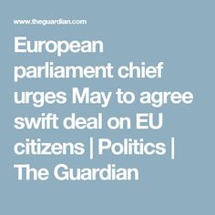 European parliament chief urges May to agree swift deal on EU citizens European Parliament, Shattered Dreams, The Guardian, Continents, Citizen, Swift, Politics, Positivity, Fine Art